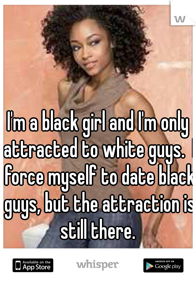 I'm a black girl and I'm only attracted to white guys.  I force myself to date black guys, but the attraction is still there.