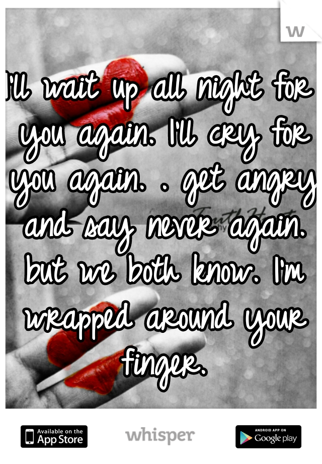 I'll wait up all night for you again. I'll cry for you again. . get angry and say never again. but we both know. I'm wrapped around your finger.