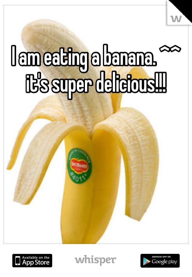 I am eating a banana. ^^ it's super delicious!!!