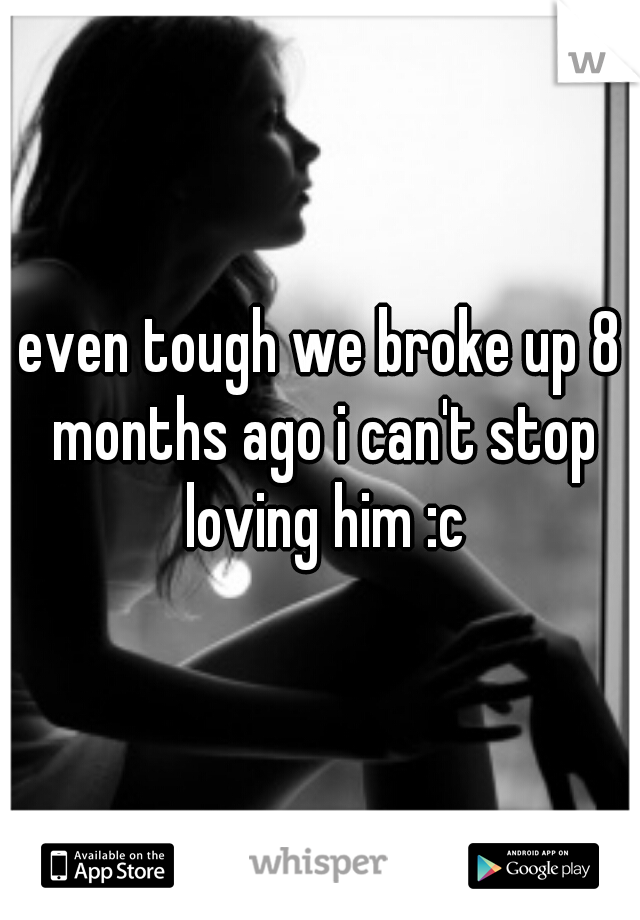 even tough we broke up 8 months ago i can't stop loving him :c