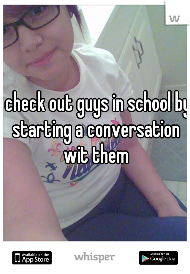 I check out guys in school by starting a conversation wit them