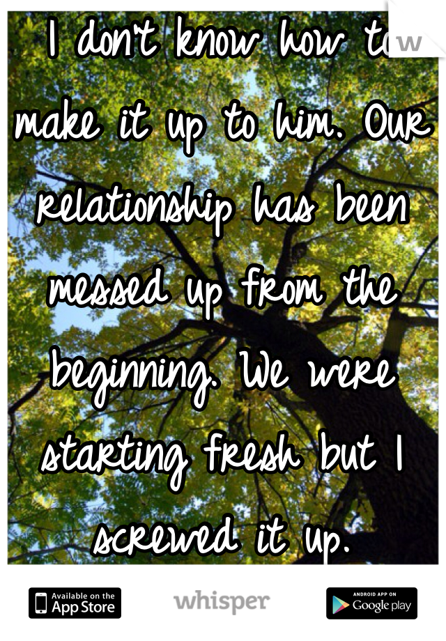 I don't know how to make it up to him. Our relationship has been messed up from the beginning. We were starting fresh but I screwed it up.