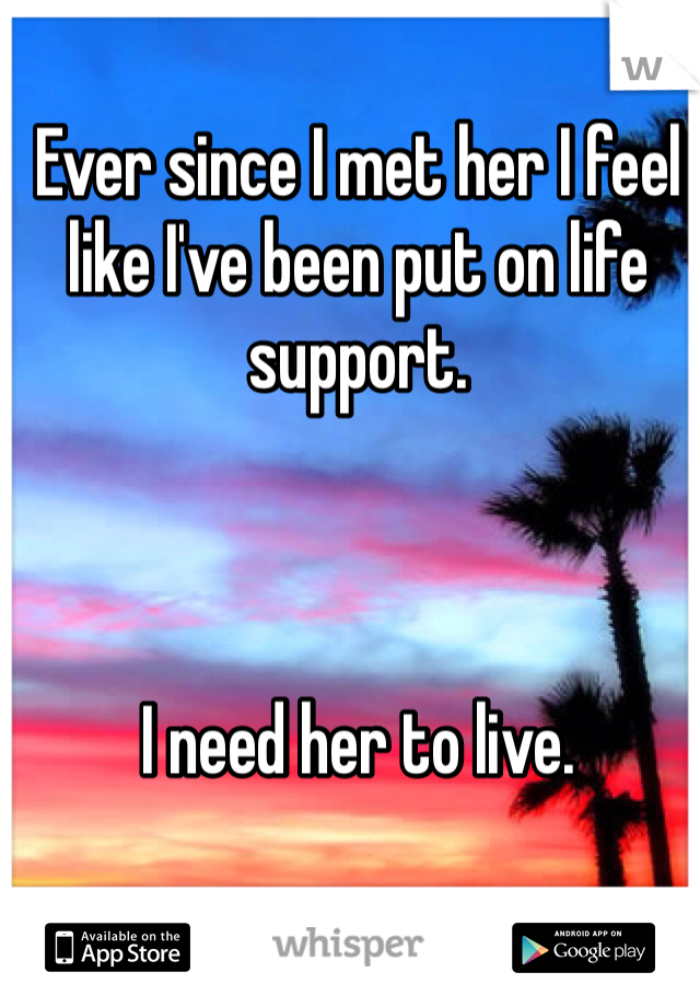 Ever since I met her I feel like I've been put on life support.     I need her to live.