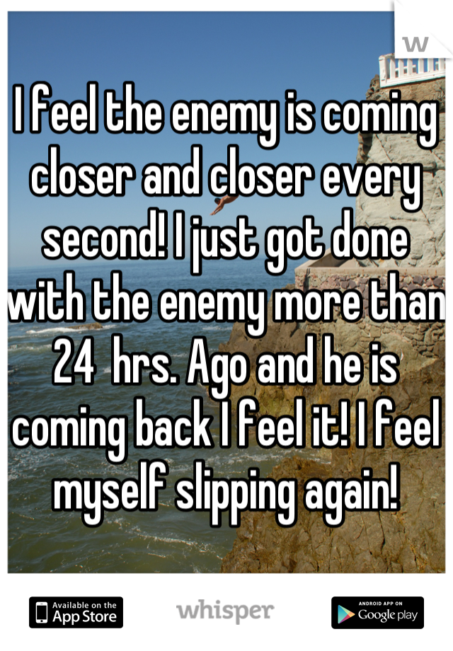 I feel the enemy is coming closer and closer every second! I just got done with the enemy more than 24  hrs. Ago and he is coming back I feel it! I feel myself slipping again!