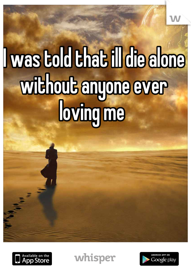 I was told that ill die alone without anyone ever loving me