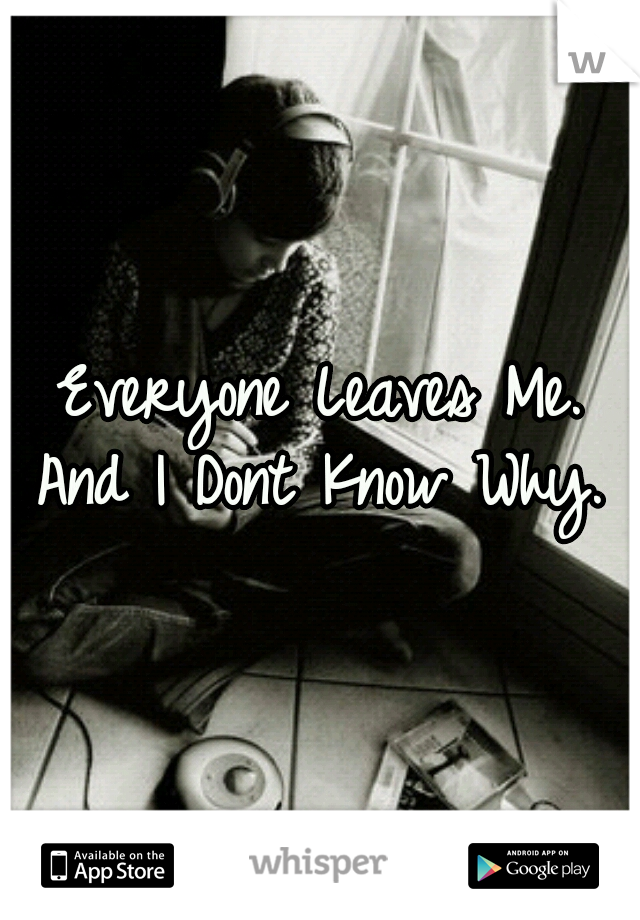 Everyone Leaves Me. And I Dont Know Why.
