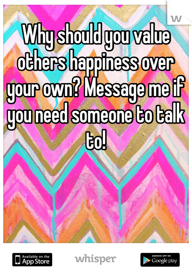 Why should you value others happiness over your own? Message me if you need someone to talk to!
