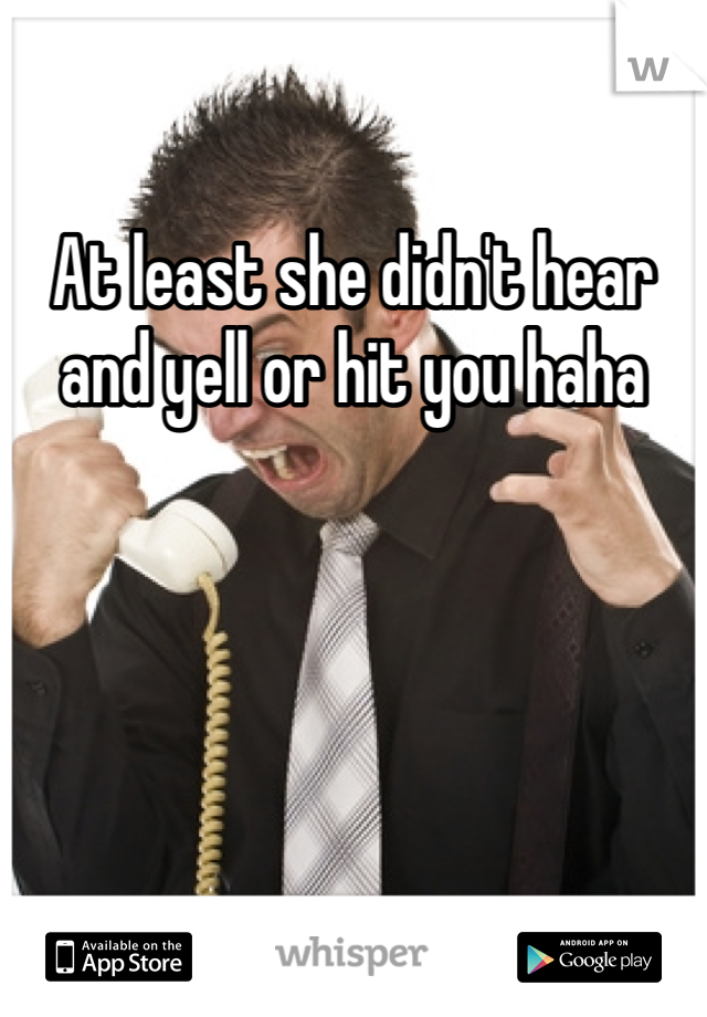 At least she didn't hear and yell or hit you haha