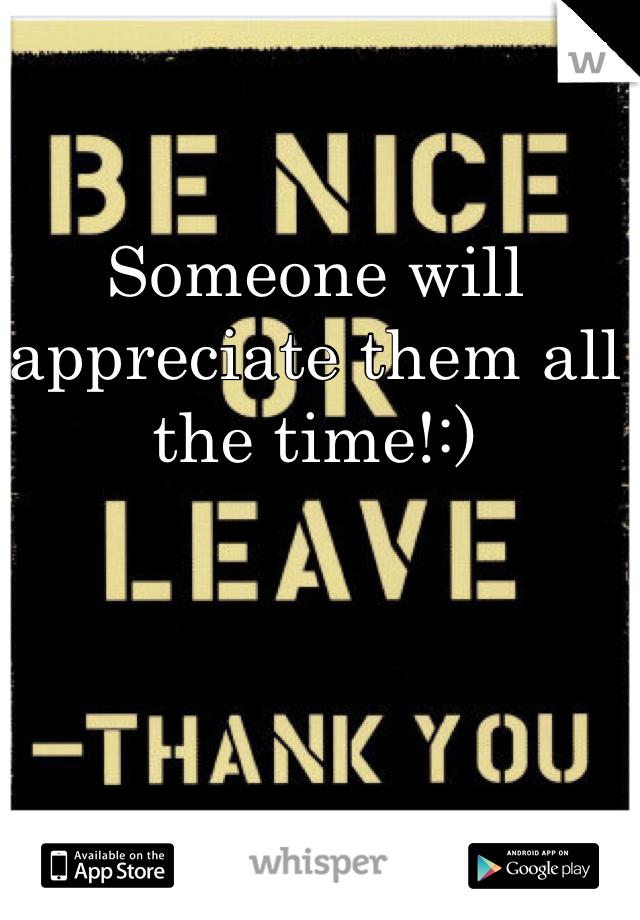 Someone will appreciate them all the time!:)