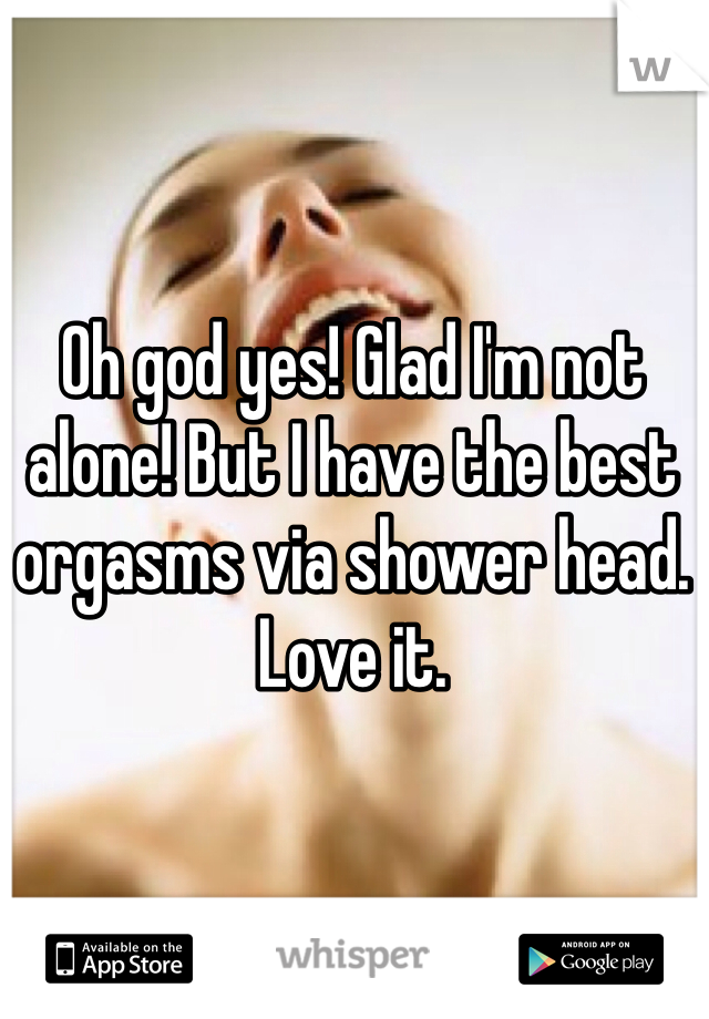 Oh god yes! Glad I'm not alone! But I have the best orgasms via shower head. Love it.