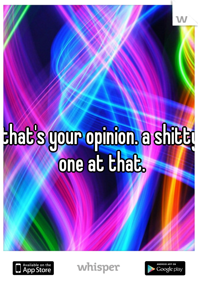 that's your opinion. a shitty one at that.