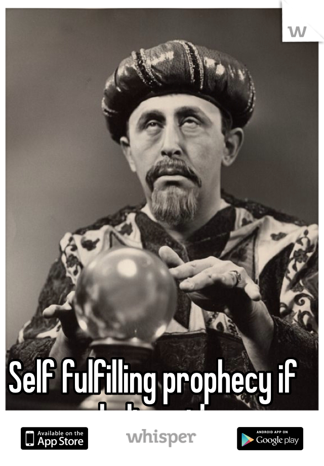 Self fulfilling prophecy if you believe them.