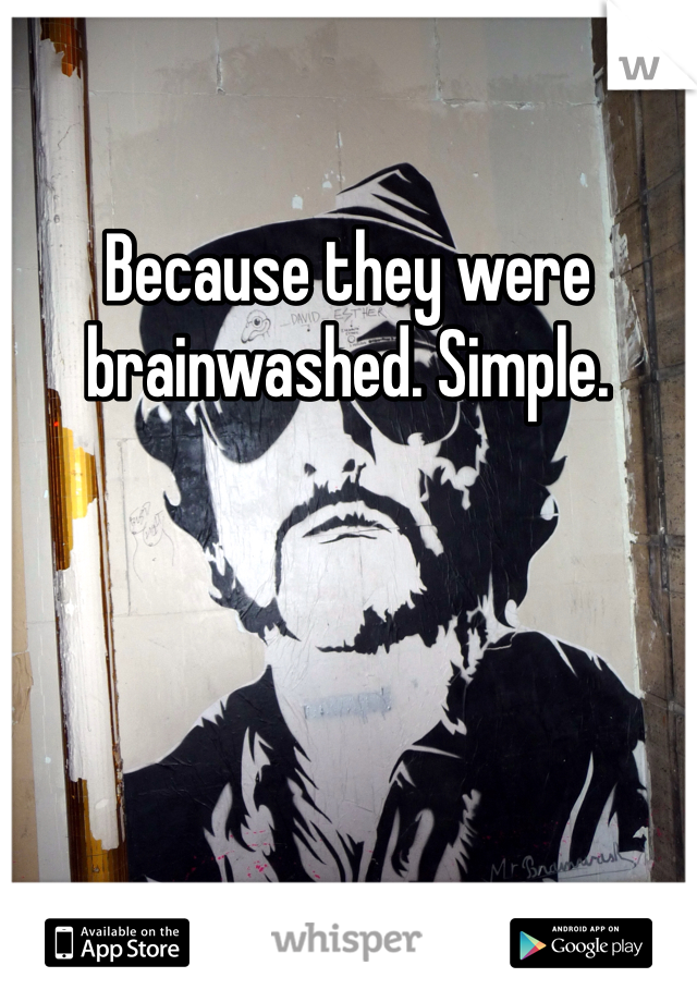 Because they were brainwashed. Simple.