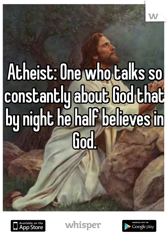 Atheist: One who talks so constantly about God that by night he half believes in God.