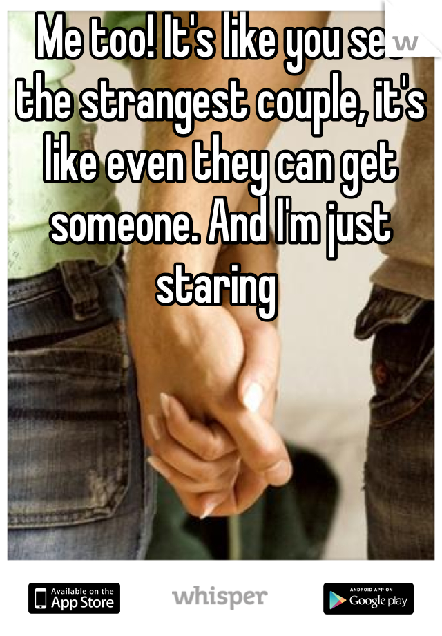 Me too! It's like you see the strangest couple, it's like even they can get someone. And I'm just staring