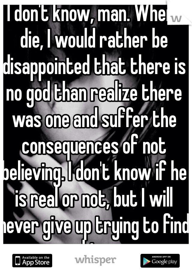 I don't know, man. When I die, I would rather be disappointed that there is no god than realize there was one and suffer the consequences of not believing. I don't know if he is real or not, but I will never give up trying to find him
