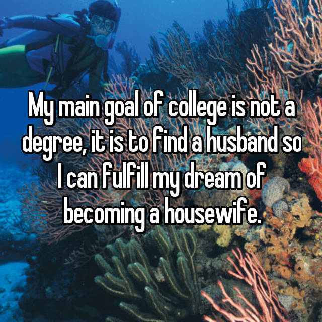 My main goal of college is not a degree, it is to find a husband so I can fulfill my dream of becoming a housewife.