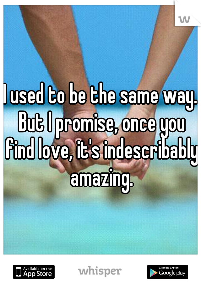 I used to be the same way. But I promise, once you find love, it's indescribably amazing.