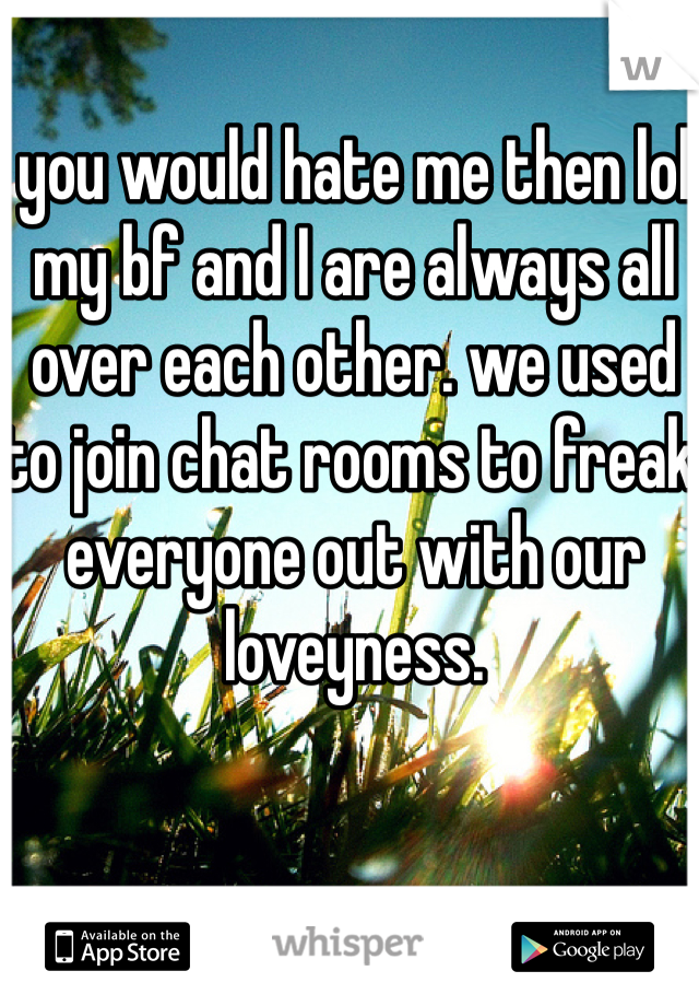 you would hate me then lol my bf and I are always all over each other. we used to join chat rooms to freak everyone out with our loveyness.
