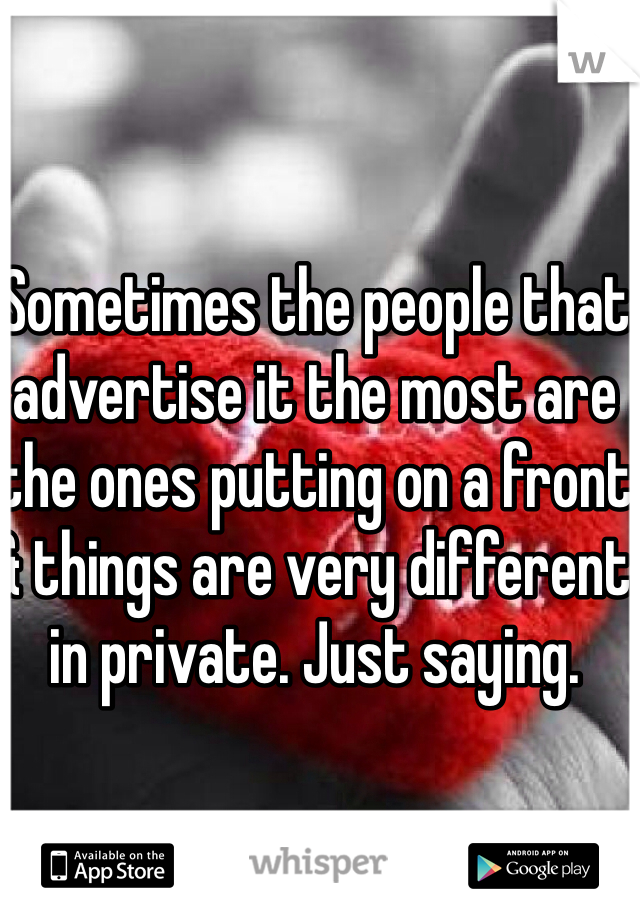 Sometimes the people that advertise it the most are the ones putting on a front & things are very different in private. Just saying.