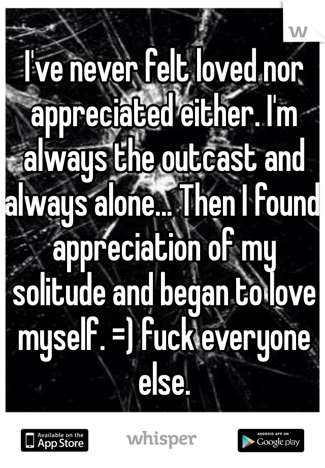 I've never felt loved nor appreciated either. I'm always the outcast and always alone... Then I found appreciation of my solitude and began to love myself. =) fuck everyone else.
