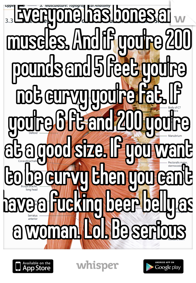 Everyone has bones and muscles  And if you're 200 pounds and 5 feet