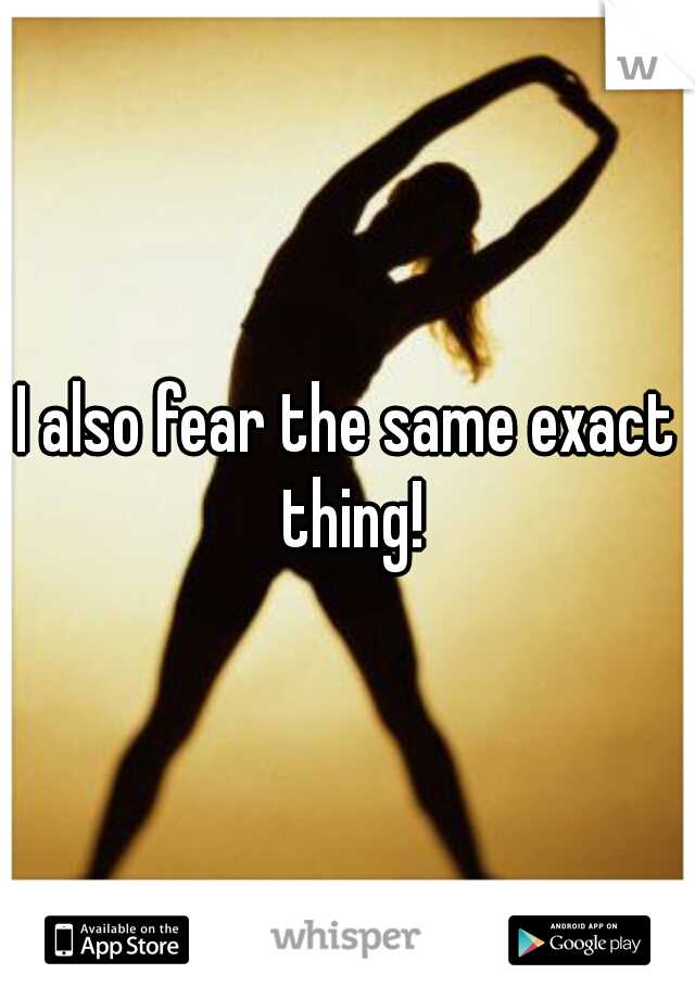 I also fear the same exact thing!