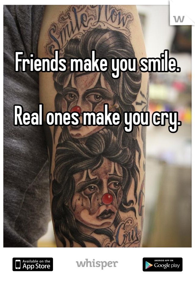 Friends make you smile.   Real ones make you cry.