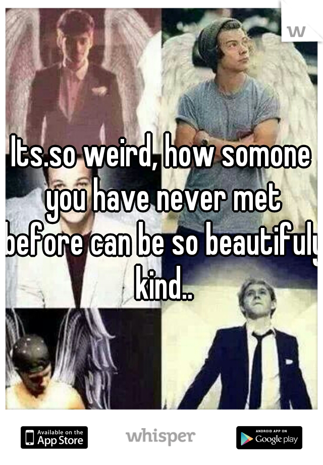 Its.so weird, how somone you have never met before can be so beautifuly kind..