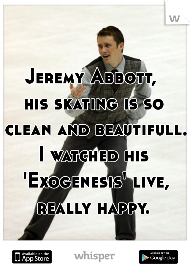 Jeremy Abbott,  his skating is so clean and beautifull. I watched his 'Exogenesis' live, really happy.