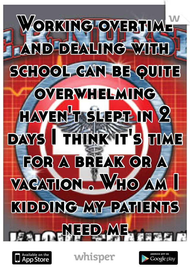 Working overtime and dealing with school can be quite overwhelming haven't slept in 2 days I think it's time for a break or a vacation . Who am I kidding my patients need me