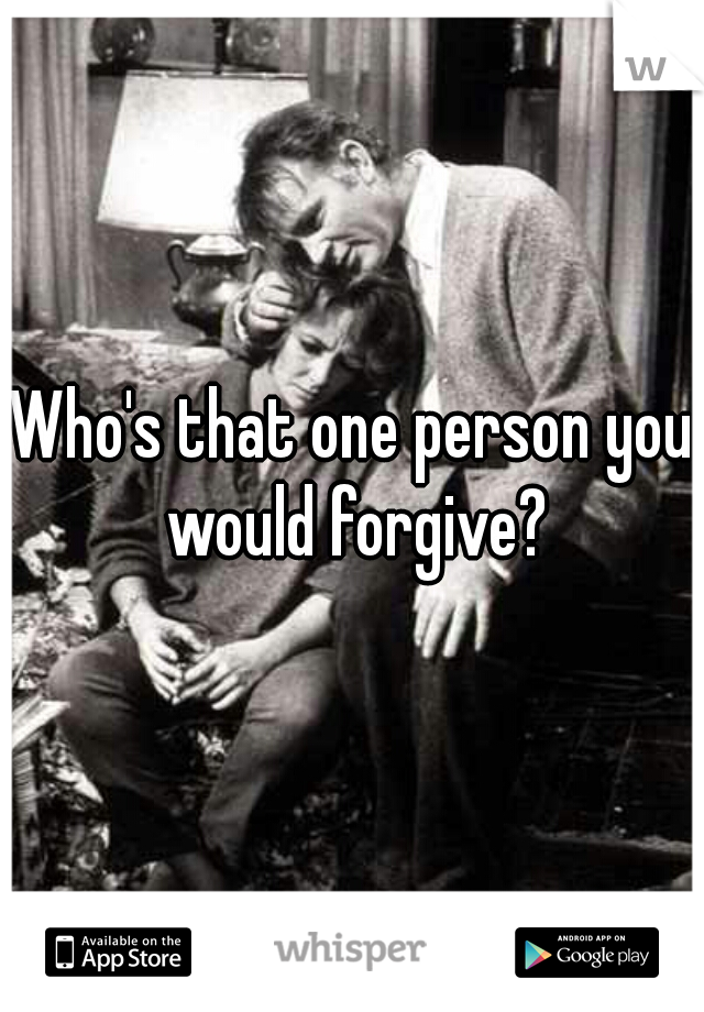 Who's that one person you would forgive?
