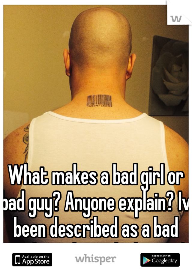 What makes a bad girl or bad guy? Anyone explain? Iv been described as a bad guy but I don't think I am :)