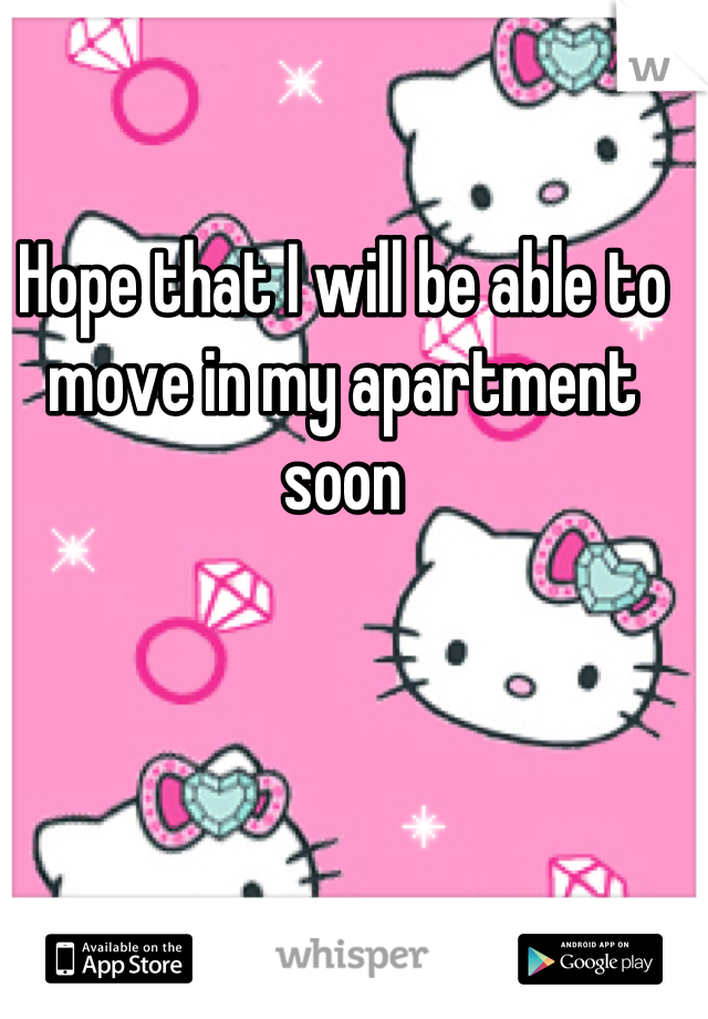Hope that I will be able to move in my apartment soon