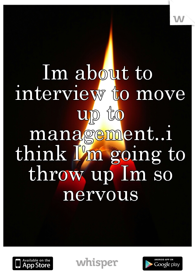 Im about to interview to move up to management..i think I'm going to throw up Im so nervous