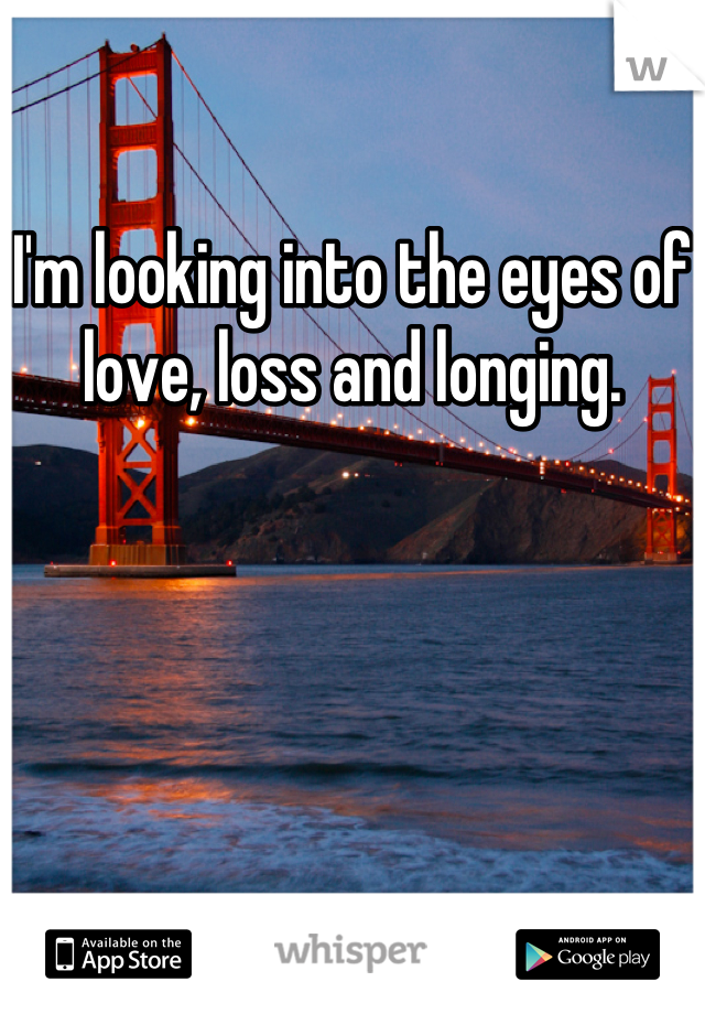 I'm looking into the eyes of love, loss and longing.