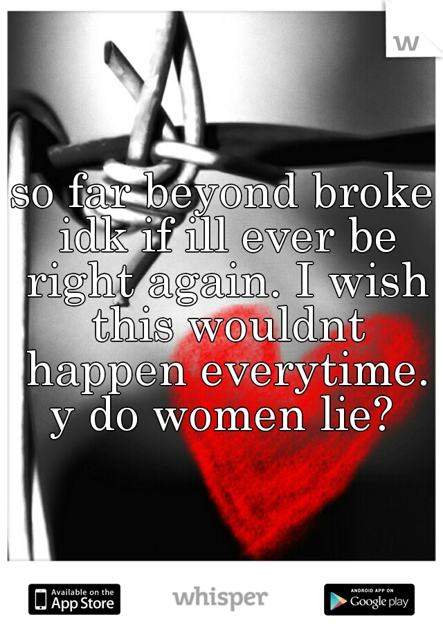 so far beyond broke idk if ill ever be right again. I wish this wouldnt happen everytime. y do women lie?