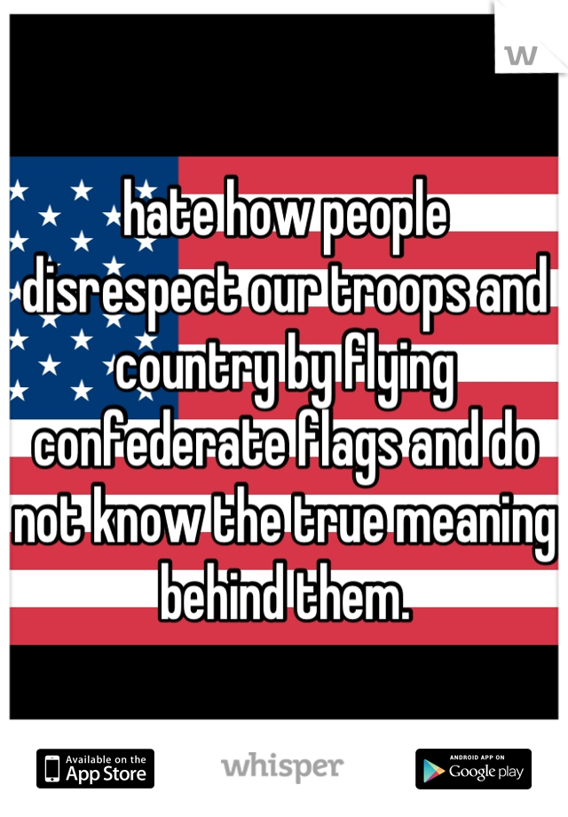 hate how people disrespect our troops and country by flying confederate flags and do not know the true meaning behind them.