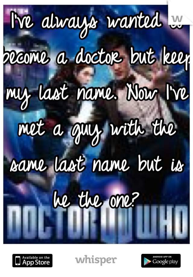 I've always wanted to become a doctor but keep my last name. Now I've met a guy with the same last name but is he the one?