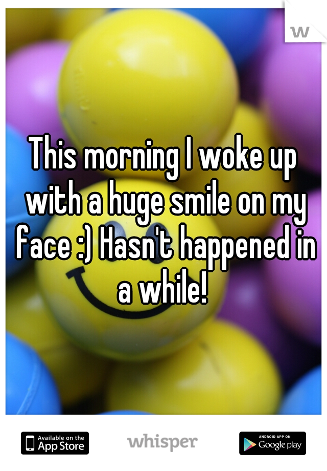 This morning I woke up with a huge smile on my face :) Hasn't happened in a while!