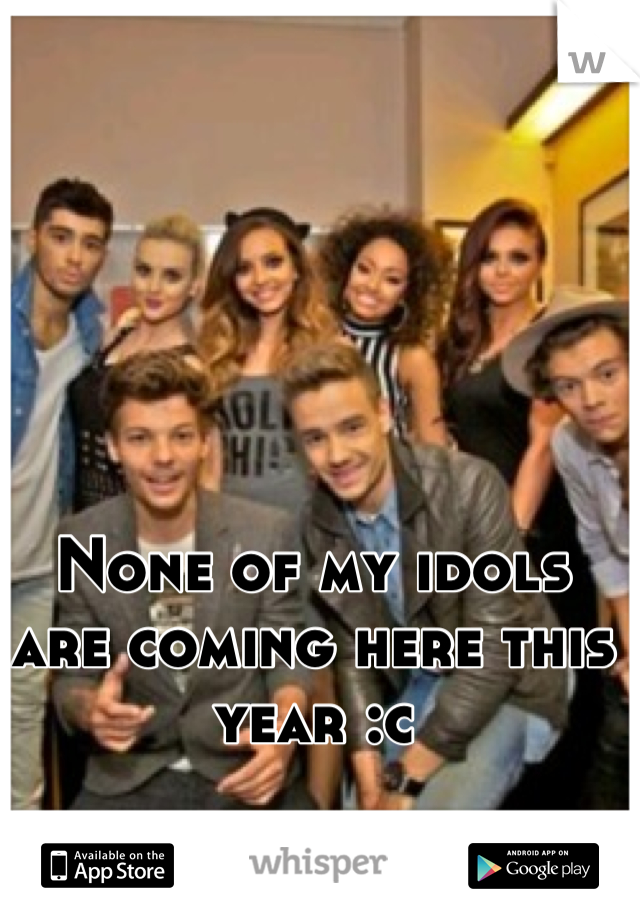 None of my idols are coming here this year :c