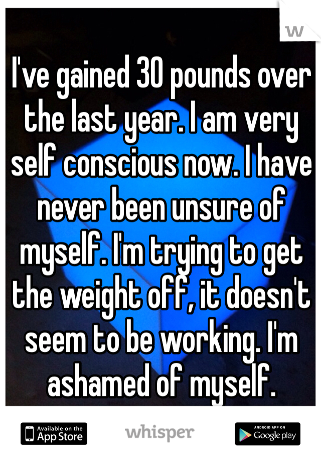 I've gained 30 pounds over the last year. I am very self conscious now. I have never been unsure of myself. I'm trying to get the weight off, it doesn't seem to be working. I'm ashamed of myself.