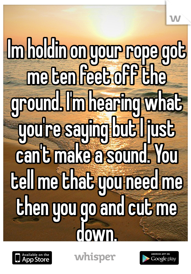 Im holdin on your rope got me ten feet off the ground. I'm hearing what you're saying but I just can't make a sound. You tell me that you need me then you go and cut me down.
