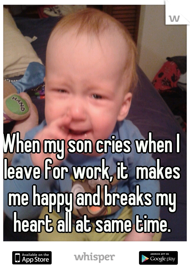 When my son cries when I leave for work, it  makes me happy and breaks my heart all at same time.