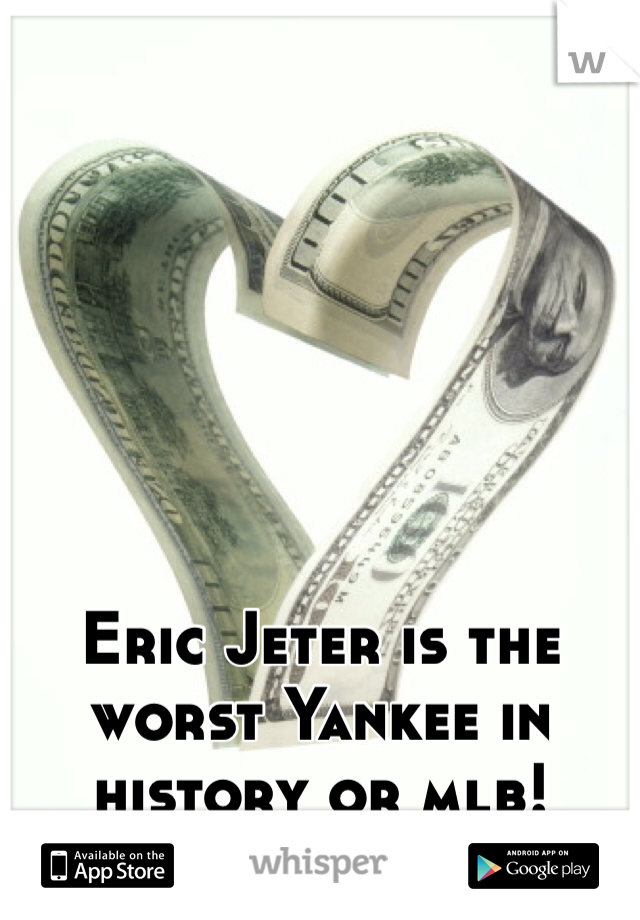 Eric Jeter is the worst Yankee in history or mlb!