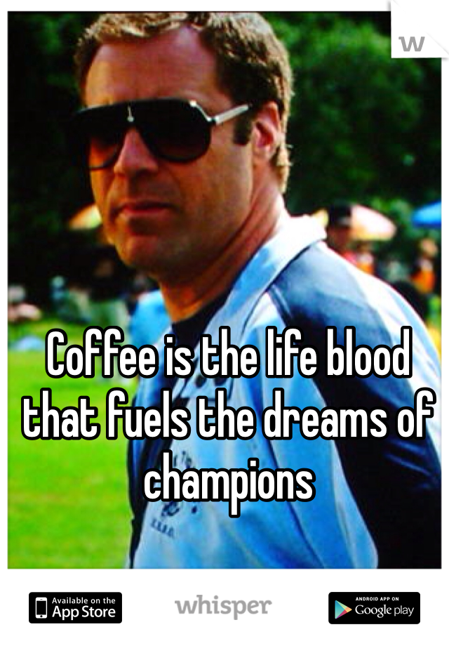 Coffee is the life blood that fuels the dreams of champions