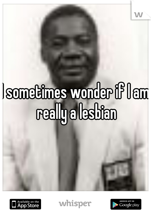 I sometimes wonder if I am really a lesbian