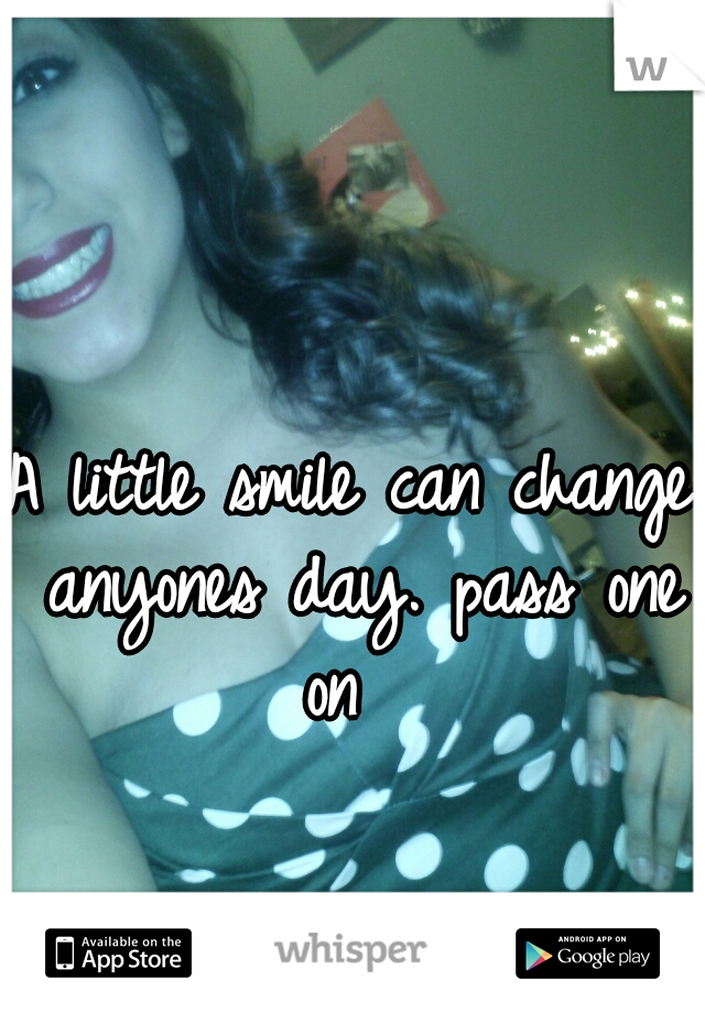 A little smile can change anyones day. pass one on