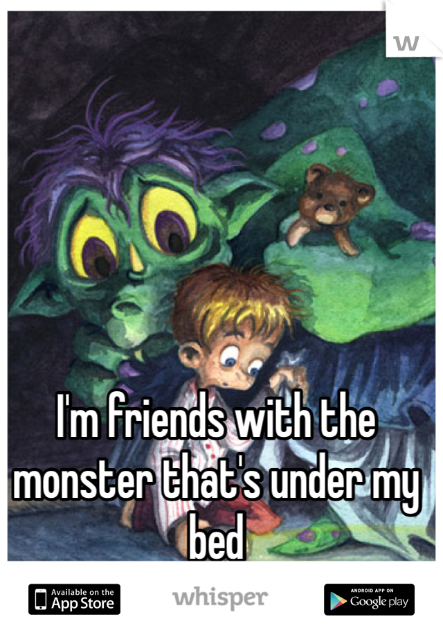 I'm friends with the monster that's under my bed