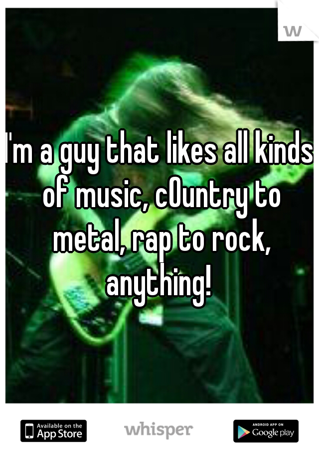 I'm a guy that likes all kinds of music, cOuntry to metal, rap to rock, anything!
